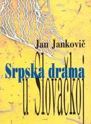 ЈАН ЈАНКОВИЧ – СРПСКА ДРАМА У СЛОВАЧКОЈ / Са словачког превео Михал Харпањ